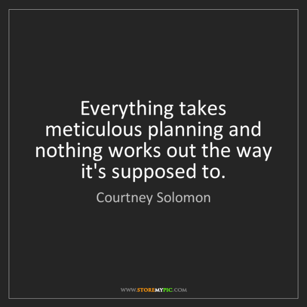 Courtney Solomon: Everything takes meticulous planning and nothing works...