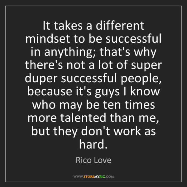 Rico Love: It takes a different mindset to be successful in anything;...
