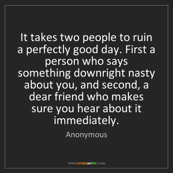 Anonymous: It takes two people to ruin a perfectly good day. First...