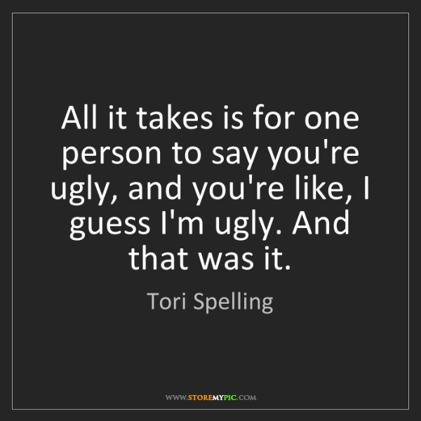 Tori Spelling: All it takes is for one person to say you're ugly, and...
