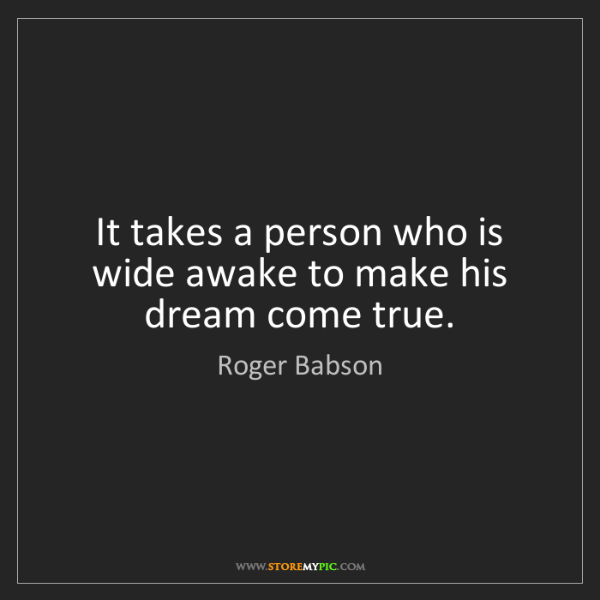 Roger Babson: It takes a person who is wide awake to make his dream...