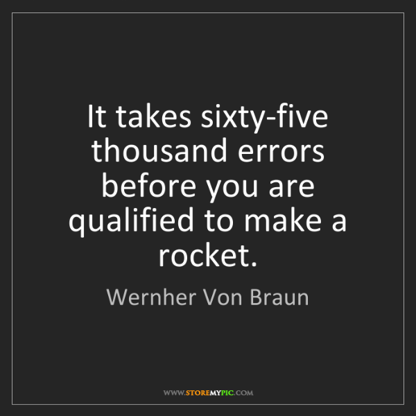 Wernher Von Braun: It takes sixty-five thousand errors before you are qualified...