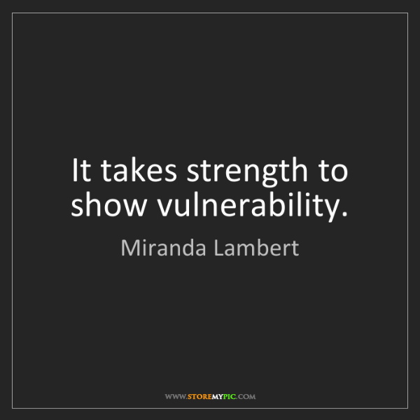 Miranda Lambert: It takes strength to show vulnerability.
