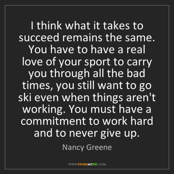 Nancy Greene: I think what it takes to succeed remains the same. You...