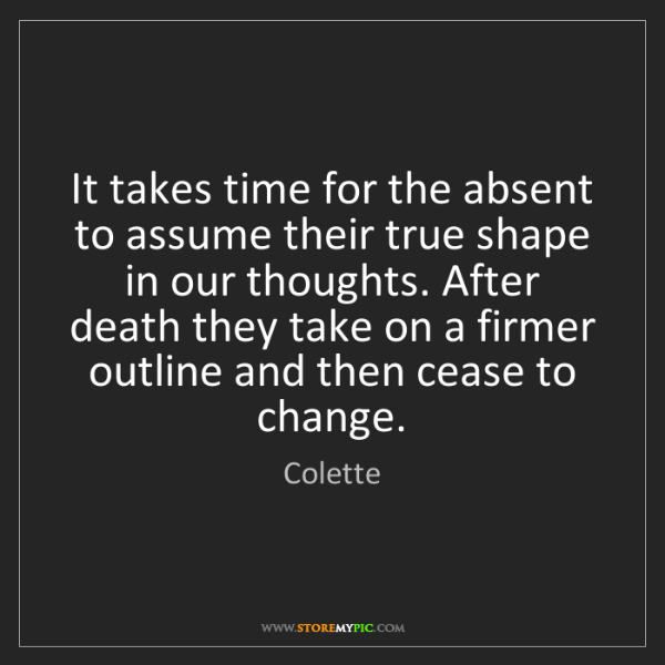 Colette: It takes time for the absent to assume their true shape...