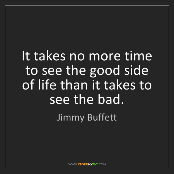 Jimmy Buffett: It takes no more time to see the good side of life than...