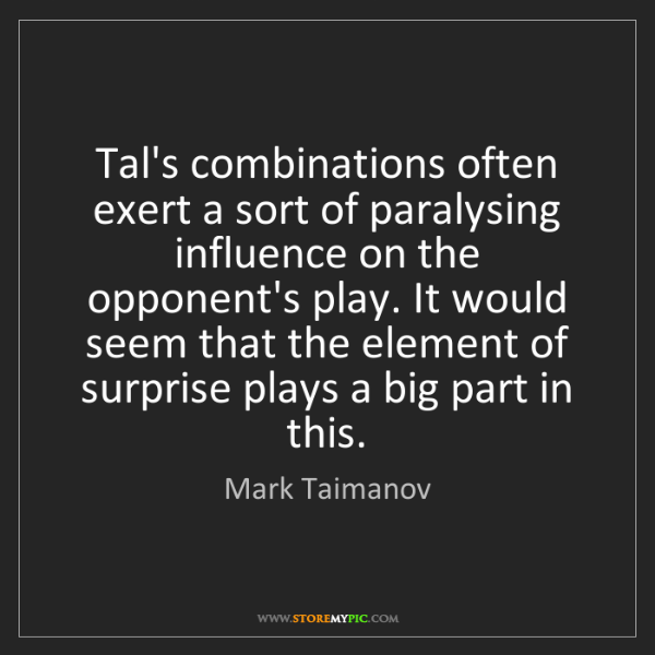 Mark Taimanov: Tal's combinations often exert a sort of paralysing influence...