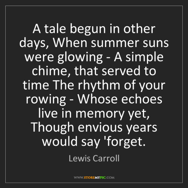 Lewis Carroll: A tale begun in other days, When summer suns were glowing...