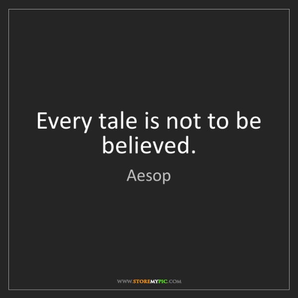 Aesop: Every tale is not to be believed.