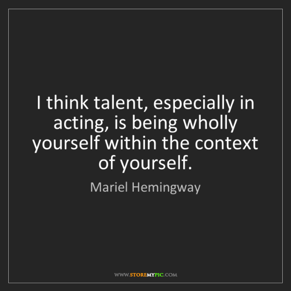 Mariel Hemingway: I think talent, especially in acting, is being wholly...