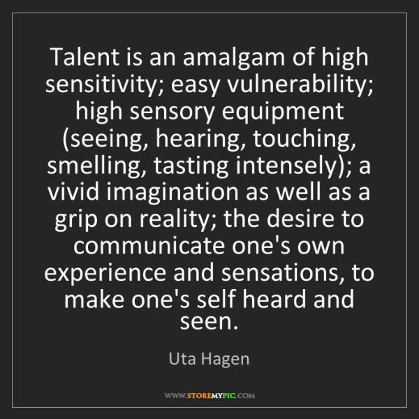 Uta Hagen: Talent is an amalgam of high sensitivity; easy vulnerability;...