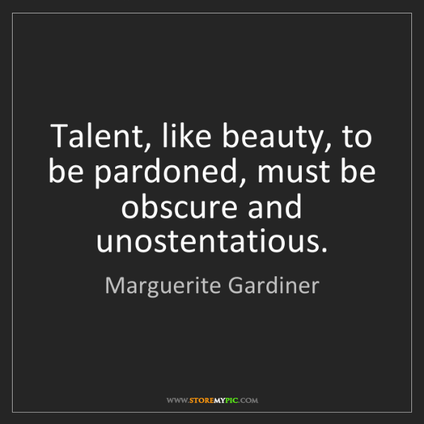 Marguerite Gardiner: Talent, like beauty, to be pardoned, must be obscure...