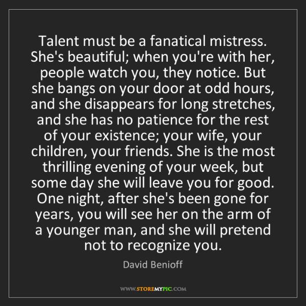 David Benioff: Talent must be a fanatical mistress. She's beautiful;...