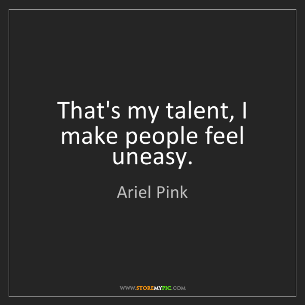 Ariel Pink: That's my talent, I make people feel uneasy.