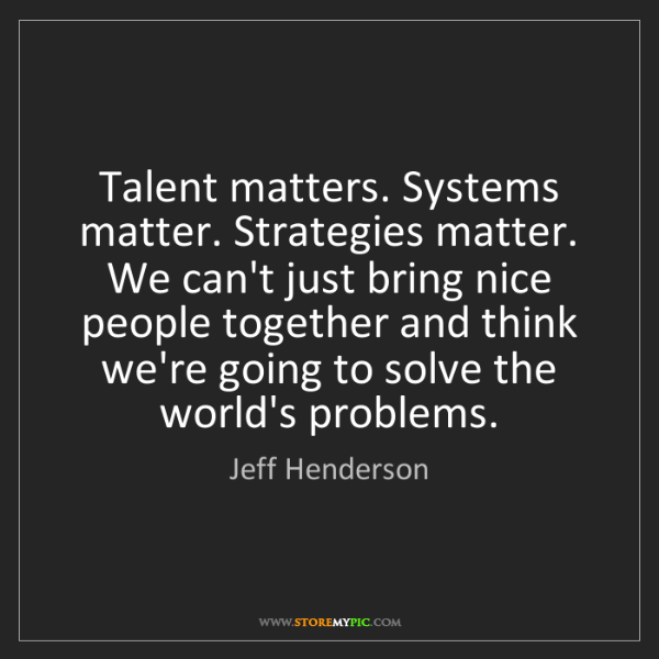 Jeff Henderson: Talent matters. Systems matter. Strategies matter. We...