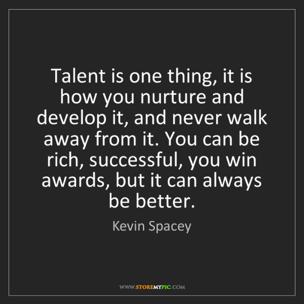 Kevin Spacey: Talent is one thing, it is how you nurture and develop...