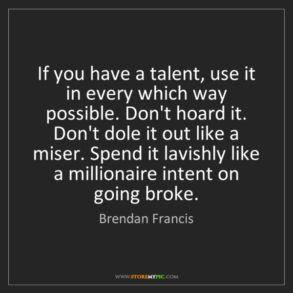 Brendan Francis: If you have a talent, use it in every which way possible....