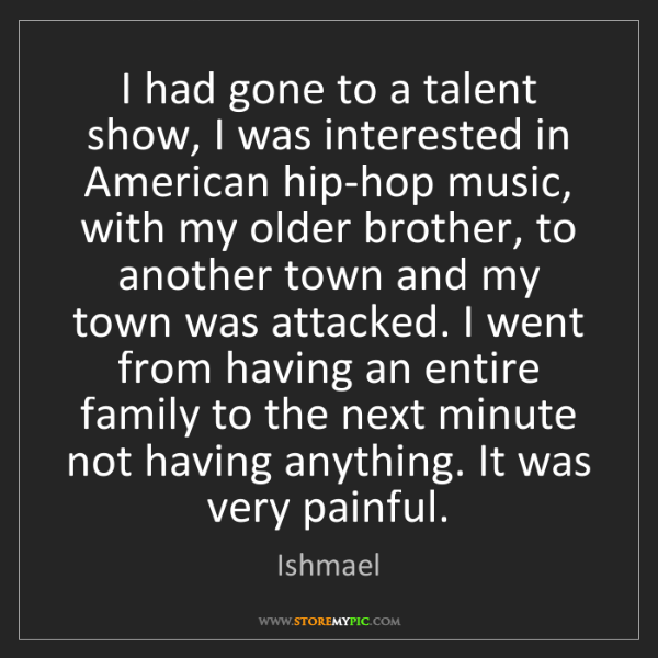 Ishmael: I had gone to a talent show, I was interested in American...