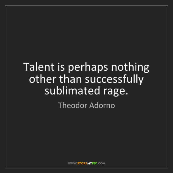Theodor Adorno: Talent is perhaps nothing other than successfully sublimated...