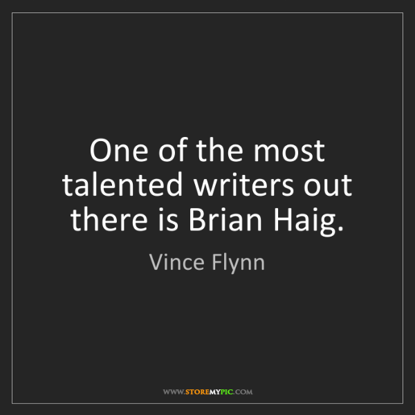 Vince Flynn: One of the most talented writers out there is Brian Haig.