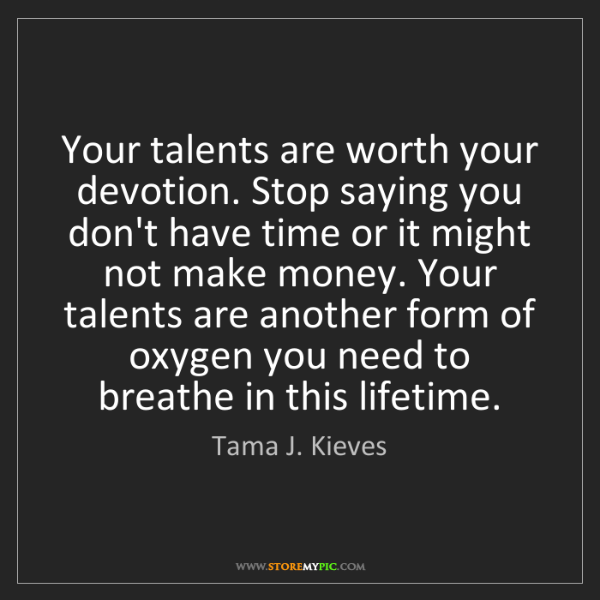 Tama J. Kieves: Your talents are worth your devotion. Stop saying you...
