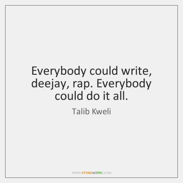 Everybody could write, deejay, rap. Everybody could do it all.