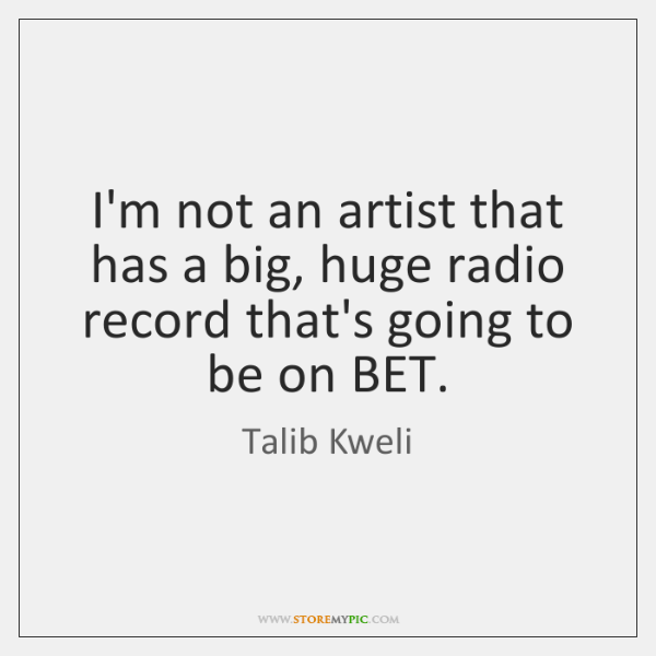 I'm not an artist that has a big, huge radio record that's ...