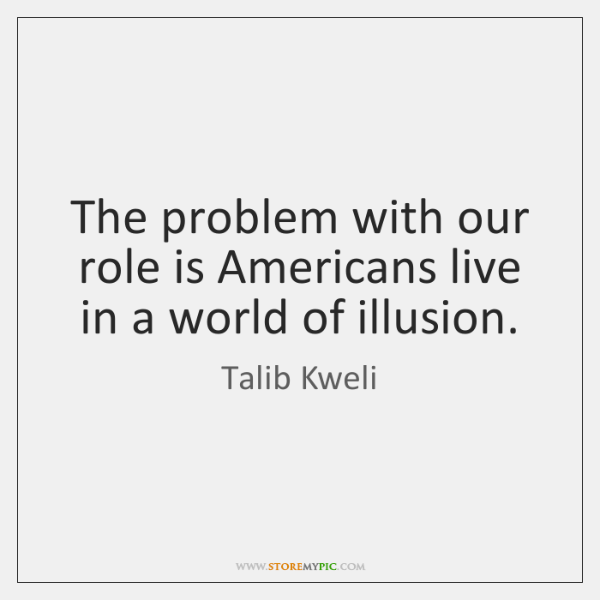 The problem with our role is Americans live in a world of ...