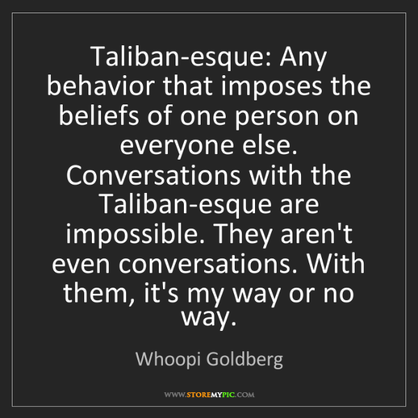 Whoopi Goldberg: Taliban-esque: Any behavior that imposes the beliefs...