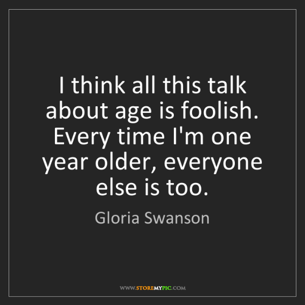 Gloria Swanson: I think all this talk about age is foolish. Every time...