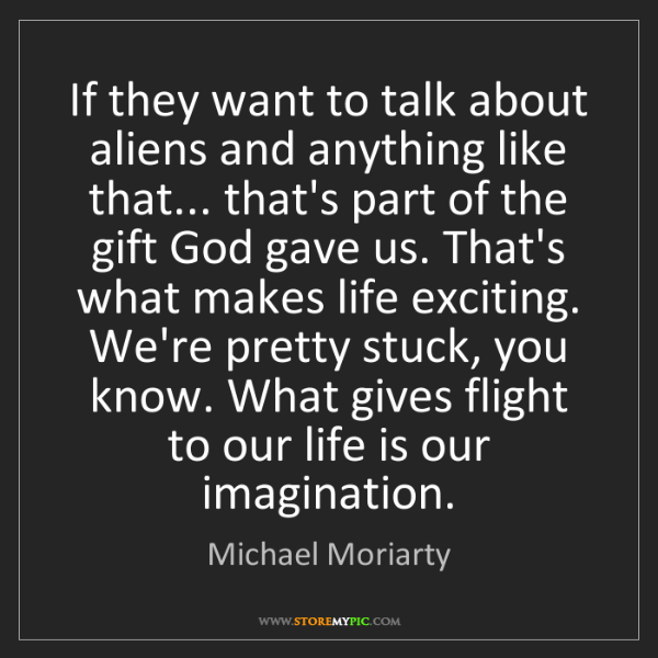 Michael Moriarty: If they want to talk about aliens and anything like that......