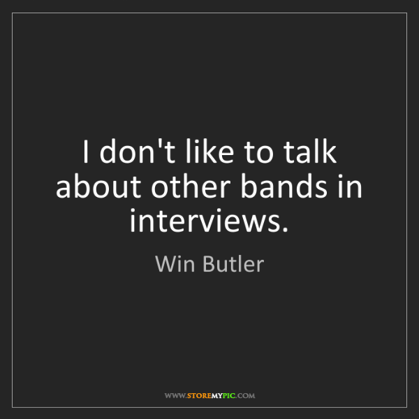 Win Butler: I don't like to talk about other bands in interviews.