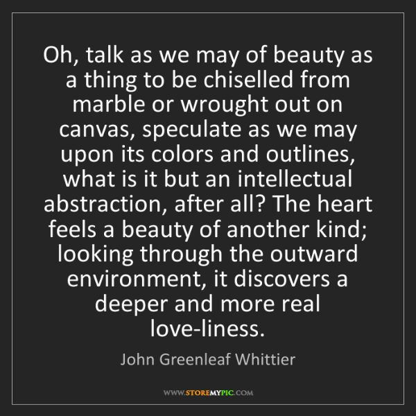 John Greenleaf Whittier: Oh, talk as we may of beauty as a thing to be chiselled...