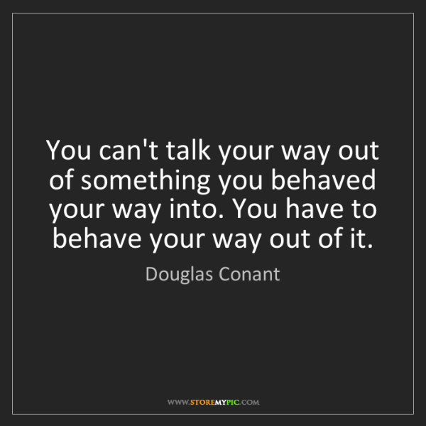 Douglas Conant: You can't talk your way out of something you behaved...