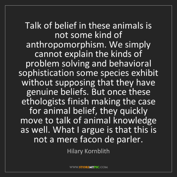 Hilary Kornblith: Talk of belief in these animals is not some kind of anthropomorphism....