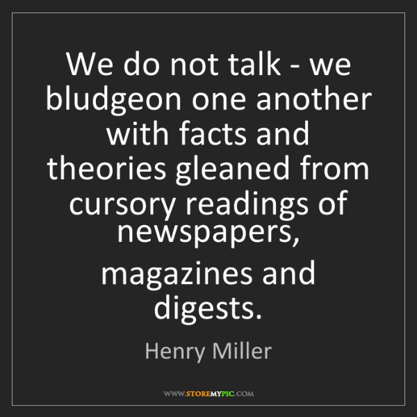 Henry Miller: We do not talk - we bludgeon one another with facts and...