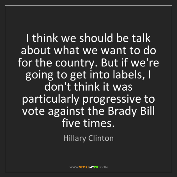 Hillary Clinton: I think we should be talk about what we want to do for...