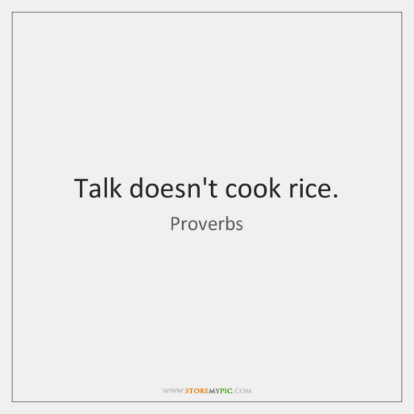Talk doesn't cook rice.