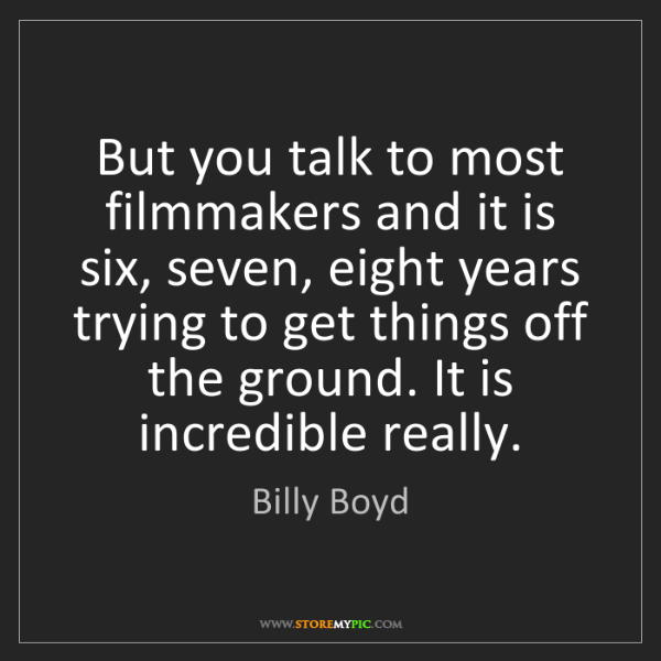 Billy Boyd: But you talk to most filmmakers and it is six, seven,...