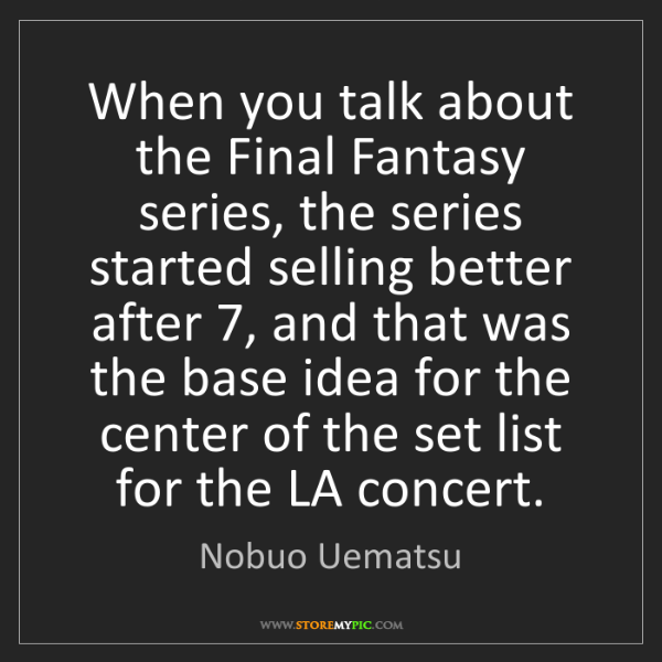 Nobuo Uematsu: When you talk about the Final Fantasy series, the series...
