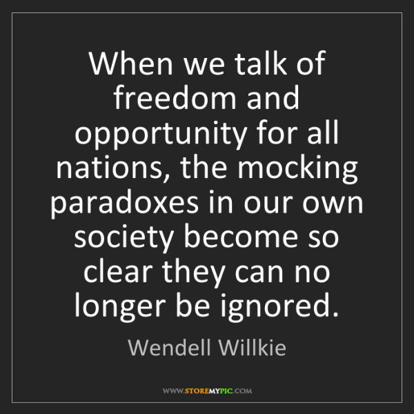 Wendell Willkie: When we talk of freedom and opportunity for all nations,...