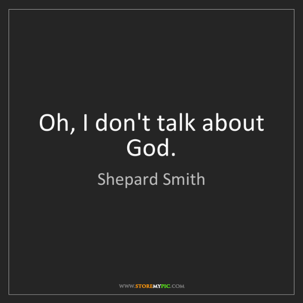 Shepard Smith: Oh, I don't talk about God.