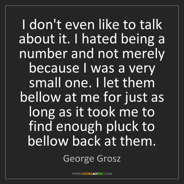 George Grosz: I don't even like to talk about it. I hated being a number...
