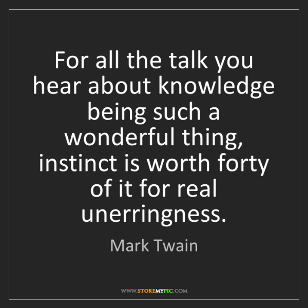 Mark Twain: For all the talk you hear about knowledge being such...