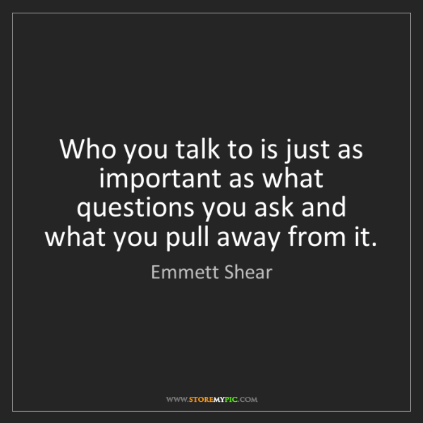 Emmett Shear: Who you talk to is just as important as what questions...