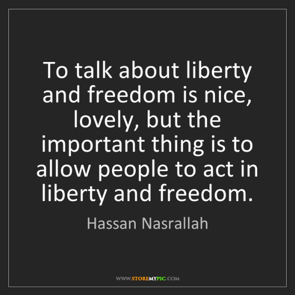 Hassan Nasrallah: To talk about liberty and freedom is nice, lovely, but...
