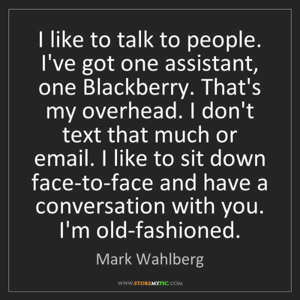 Mark Wahlberg: I like to talk to people. I've got one assistant, one...