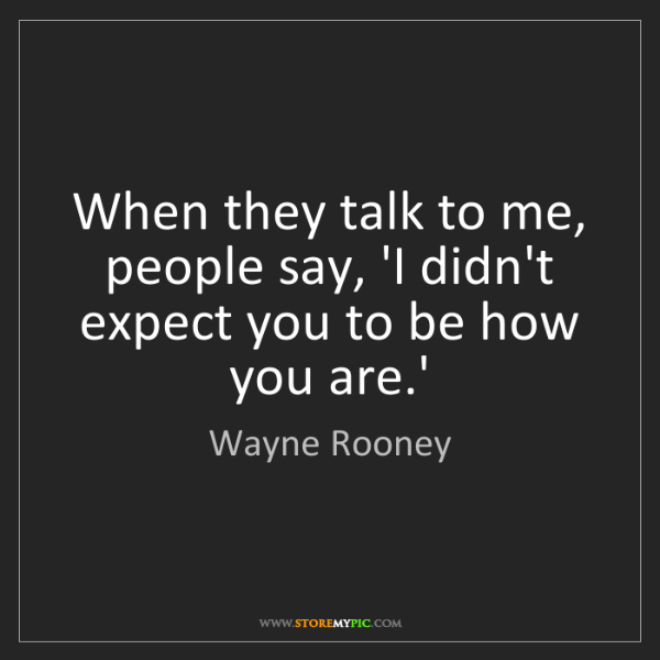 Wayne Rooney: When they talk to me, people say, 'I didn't expect you...