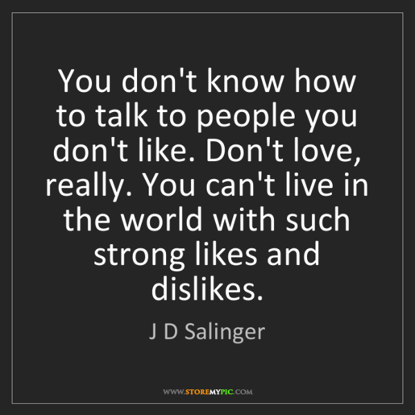 J D Salinger: You don't know how to talk to people you don't like....