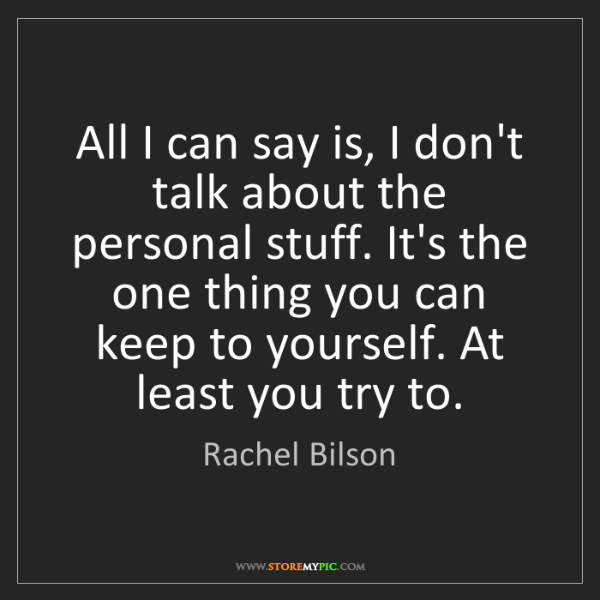 Rachel Bilson: All I can say is, I don't talk about the personal stuff....